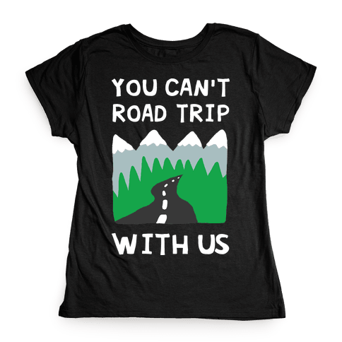 You Can't Road Trip With Us Womens T-Shirt