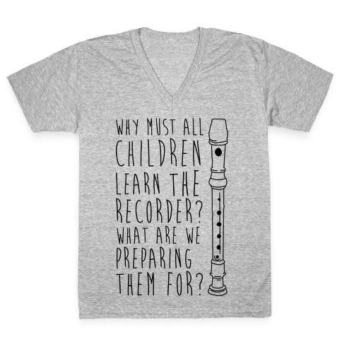 Why Must All Children Learn The Recorder V-Neck Tee Shirt