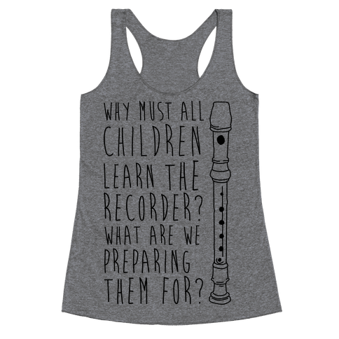 Why Must All Children Learn The Recorder Racerback Tank Top