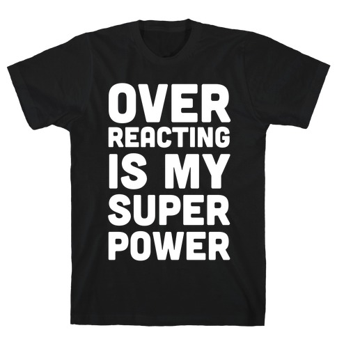 Over-reacting is my Super Power T-Shirt