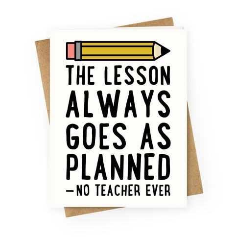The Lesson Always Goes As Planned - No Teacher Ever Greeting Card