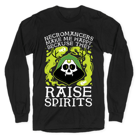 Necromancers Make Me Happy Because They Raise Spirits Long Sleeve T-Shirt