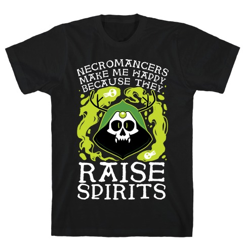 Necromancers Make Me Happy Because They Raise Spirits T-Shirt