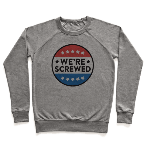 We're Screwed Political Button Pullover