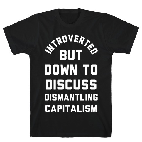 Introverted but Down to Discuss Dismantling Capitalism T-Shirt