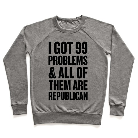 I Got 99 Problems & All Of Them Are Republican Pullover