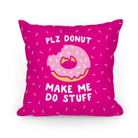 Plz Donut Make Me Do Stuff Pillow