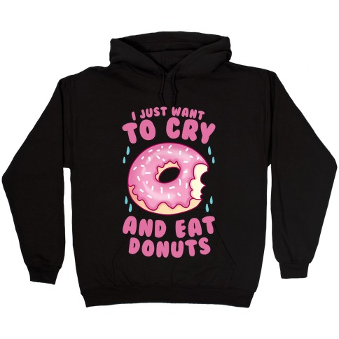 I Just Want To Cry And Eat Donuts Hooded Sweatshirt