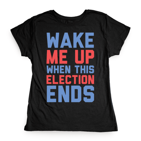 Wake Me Up When This Election Ends Womens T-Shirt