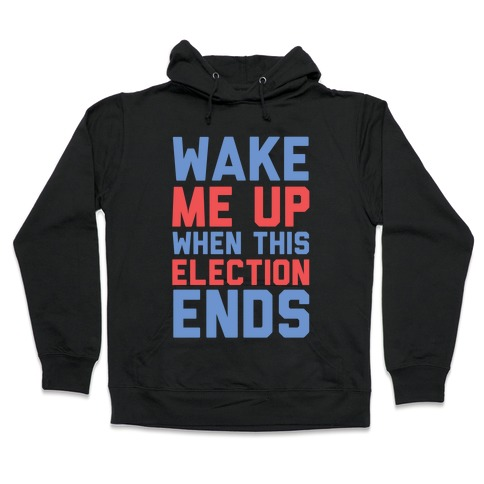 Wake Me Up When This Election Ends Hooded Sweatshirt