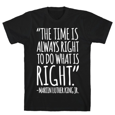 The Time Is Always Right To Do What Is Right MLK Jr. Quote White Print T-Shirt