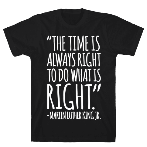 The Time Is Always Right To Do What Is Right MLK Jr. Quote White Print Mens T-Shirt