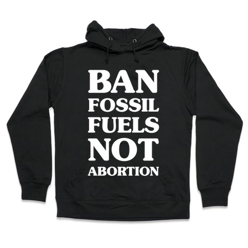 Ban Fossil Fuels Not Abortions Hooded Sweatshirt