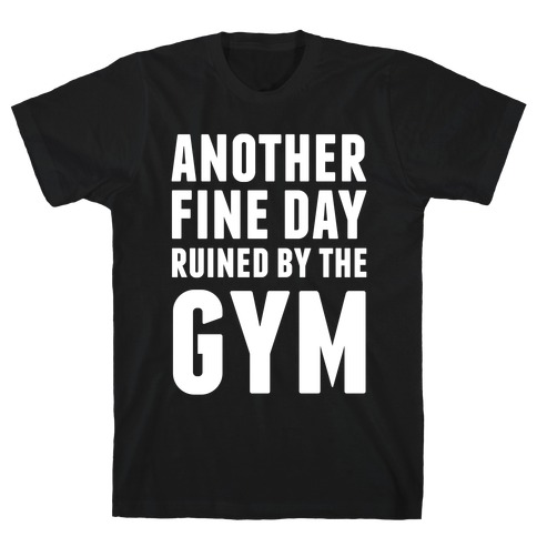 Another Fine Day Ruined By The Gym Mens T-Shirt