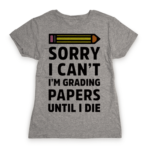 Sorry I Can't I'm Grading Papers Until I Die Womens T-Shirt