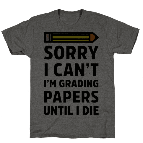 Sorry I Can't I'm Grading Papers Until I Die Mens T-Shirt