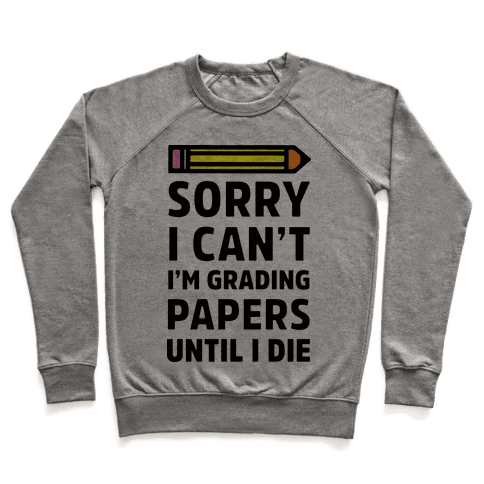 Sorry I Can't I'm Grading Papers Until I Die Pullover