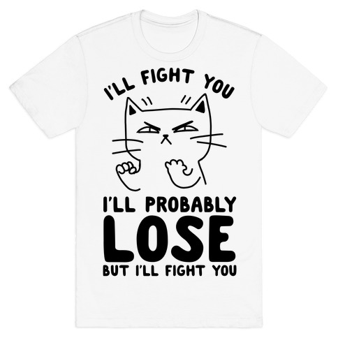 I'll Fight You. I'll Probably Lose, But I'll Fight You T-Shirt