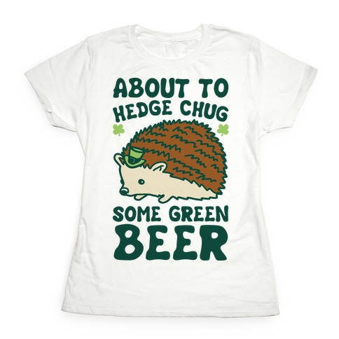 About To Hedge Chug Some Green Beer Hedgehog St. Patrick's Day Parody Womens T-Shirt