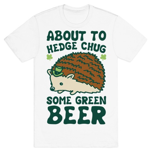 About To Hedge Chug Some Green Beer Hedgehog St. Patrick's Day Parody T-Shirt