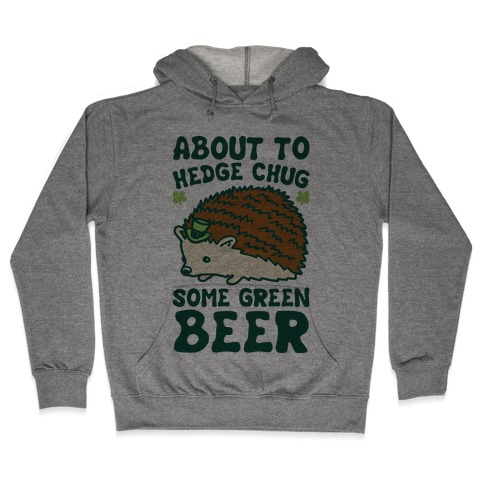 About To Hedge Chug Some Green Beer Hedgehog St. Patrick's Day Parody Hooded Sweatshirt