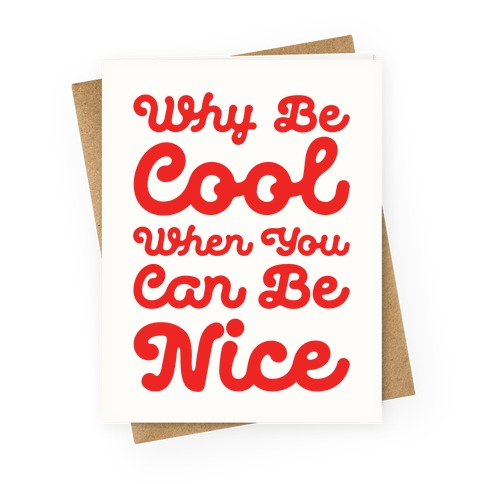 Why Be Cool When You Can Be Nice Greeting Card
