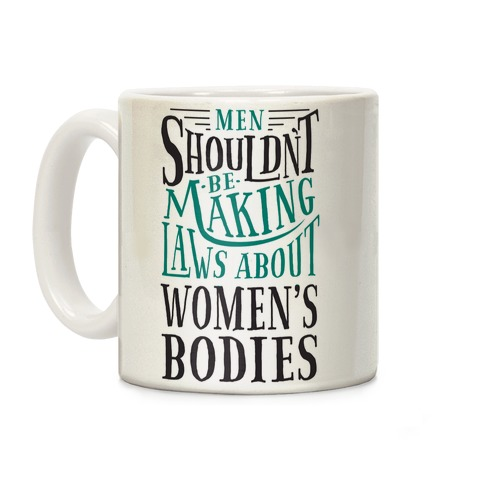 Men Shouldn't Be Making Laws About Women's Bodies Coffee Mug