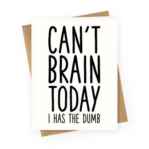 Can't Brain Today I Has The Dumb Greeting Card