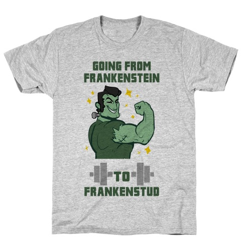Going from Frankenstein to Frankenstud! T-Shirt