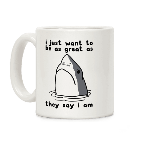 I Just Want To Be As Great As They Say I Am Coffee Mug
