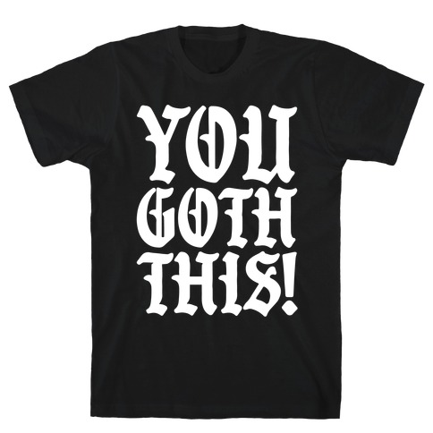 You Goth This T-Shirt
