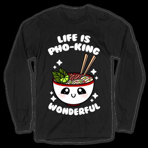 Life Is Pho-King Wonderful Long Sleeve T-Shirt