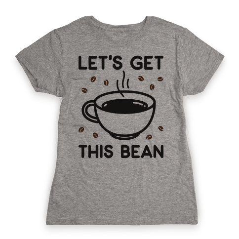 Let's Get This Bean  Womens T-Shirt