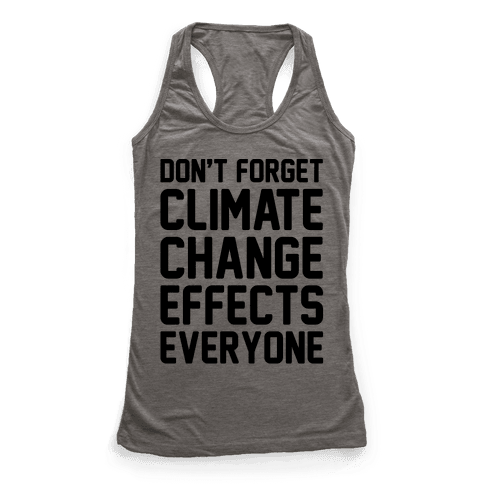 Don't Forget Climate Change Effects Everyone Racerback Tank Top
