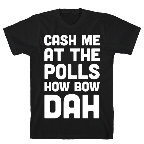 Cash Me At The Polls How Bow Dah T-Shirt
