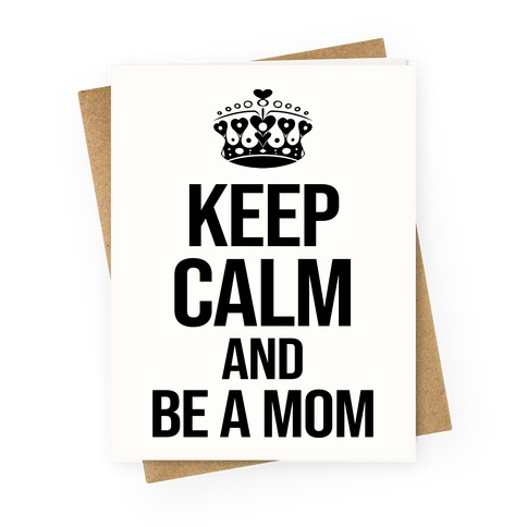 Keep Calm And Be A Mom Greeting Card