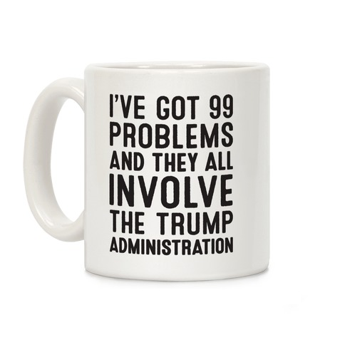 I've Got 99 Problems And They All Involve The Trump Administration  Coffee Mug