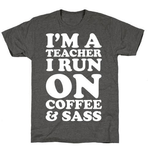 I'm A Teacher I Run On Coffee & Sass T-Shirt