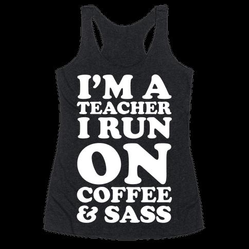 I'm A Teacher I Run On Coffee & Sass Racerback Tank Top
