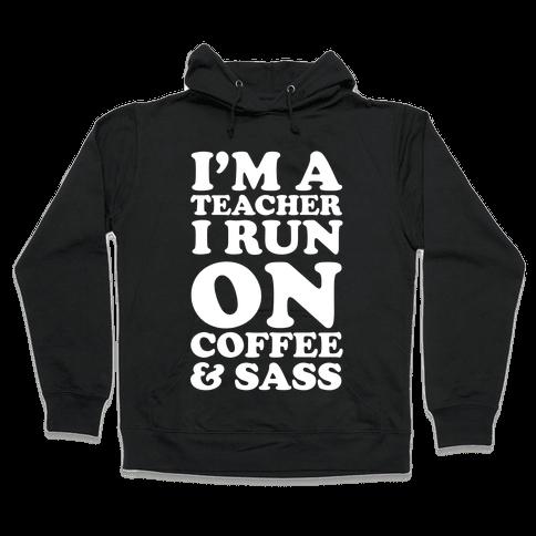 I'm A Teacher I Run On Coffee & Sass Hooded Sweatshirt