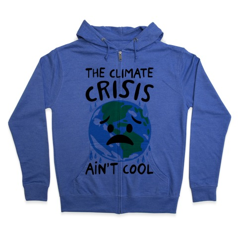 The Climate Crisis Ain't Cool  Zip Hoodie