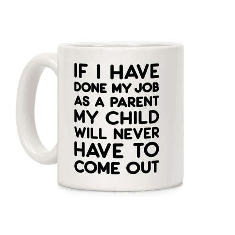 If I Have Done My Job As A Parent My Child Will Never Have To Come Out Coffee Mug