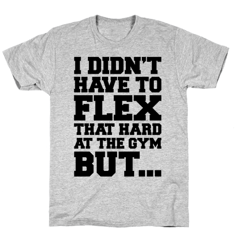 I Didn't Have To Flex That Hard At The Gym But Mens/Unisex T-Shirt