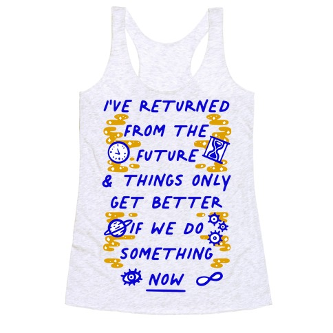 I've Returned From The Future And Things Only Get Better If We Do Something Now  Racerback Tank Top