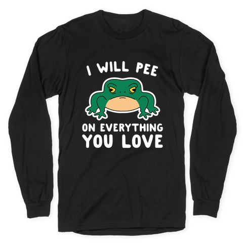 I Will Pee On Everything You Love Long Sleeve T-Shirt