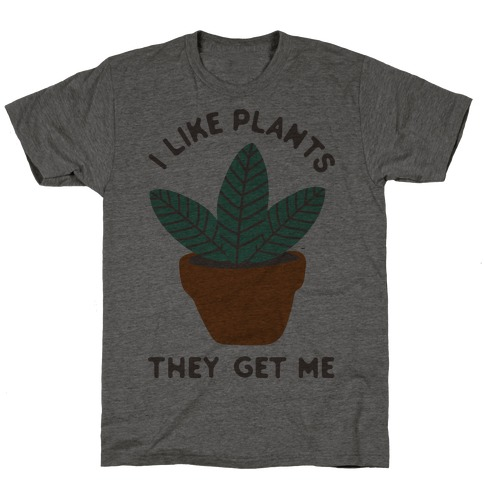 I Like Plants They Get Me T-Shirt