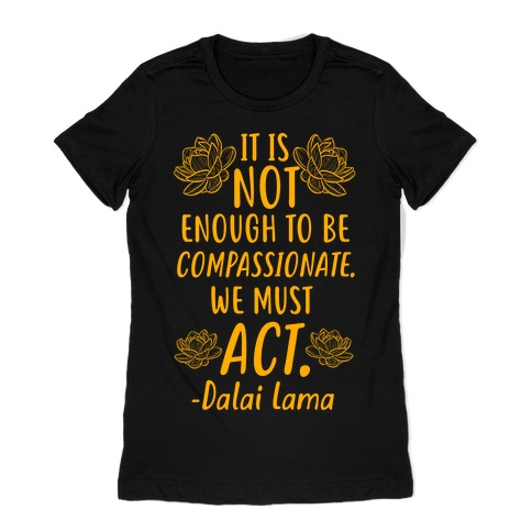 It is Not Enough to Be Compassionate Quote Womens T-Shirt