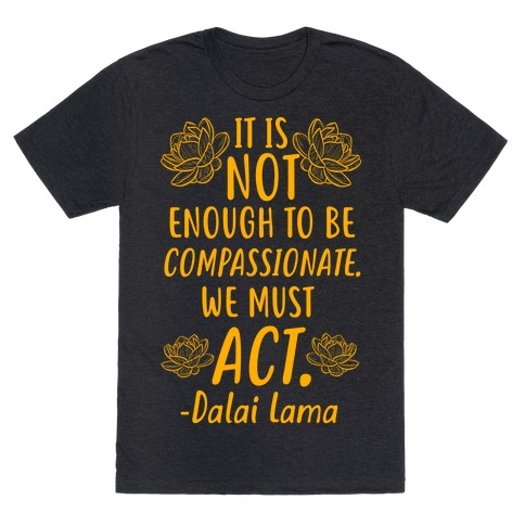 It is Not Enough to Be Compassionate Quote Mens/Unisex T-Shirt