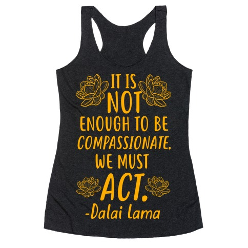 It is Not Enough to Be Compassionate Quote Racerback Tank Top