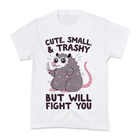 Cute, Small, & Trashy, But Will Fight You Kids T-Shirt
